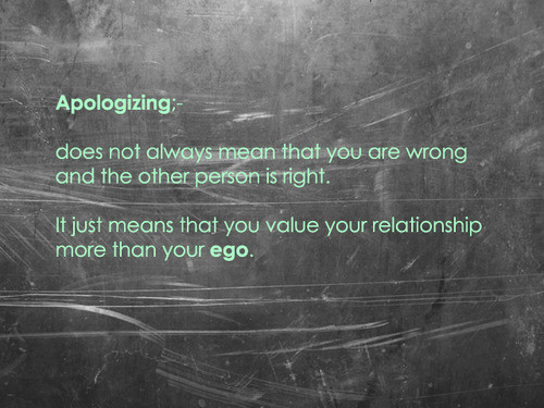 Apologizing does not always mean that you are wrong and the other person is right.  It just means that you value your relationship more than your ego.
